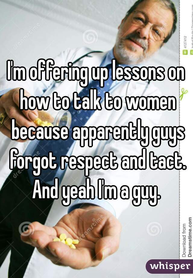 I'm offering up lessons on how to talk to women because apparently guys forgot respect and tact. And yeah I'm a guy.
