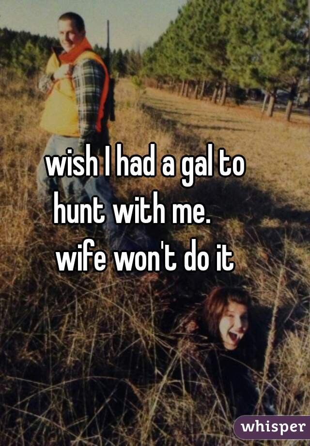 wish I had a gal to     hunt with me.          wife won't do it