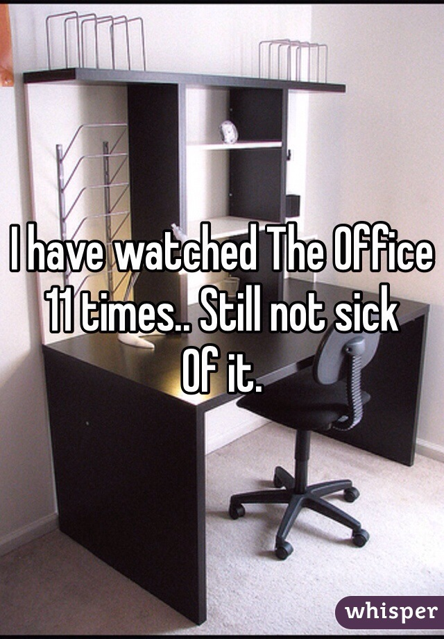 I have watched The Office 11 times.. Still not sick Of it.