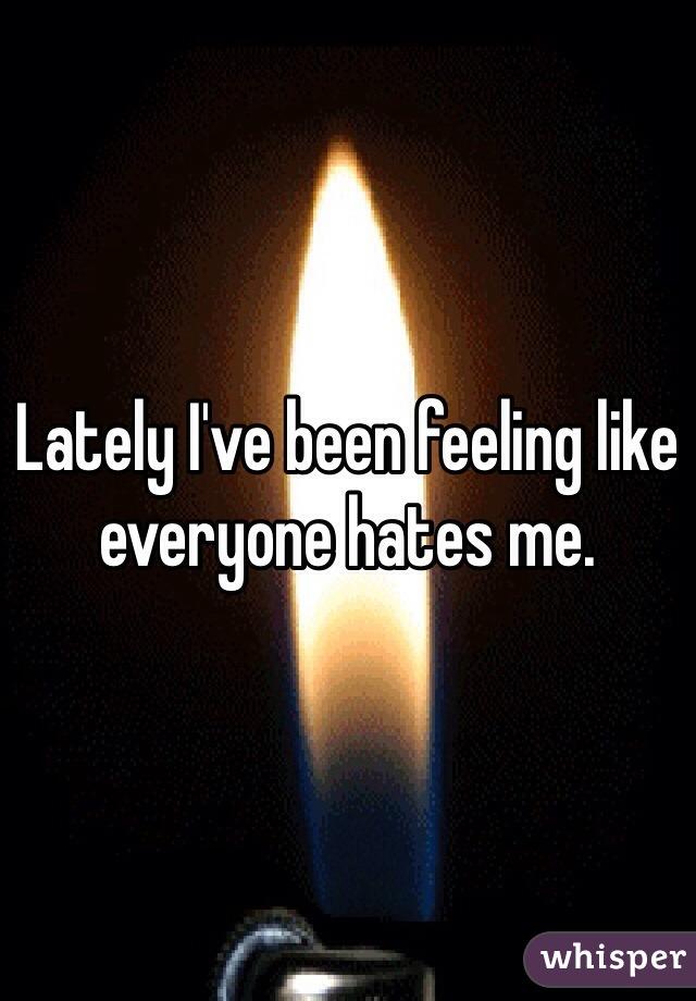 Lately I've been feeling like everyone hates me.