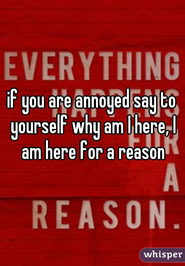 if you are annoyed say to yourself why am I here, I am here for a reason