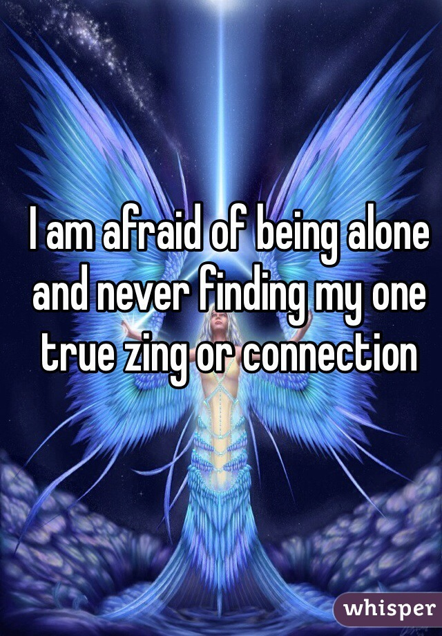 I am afraid of being alone and never finding my one true zing or connection