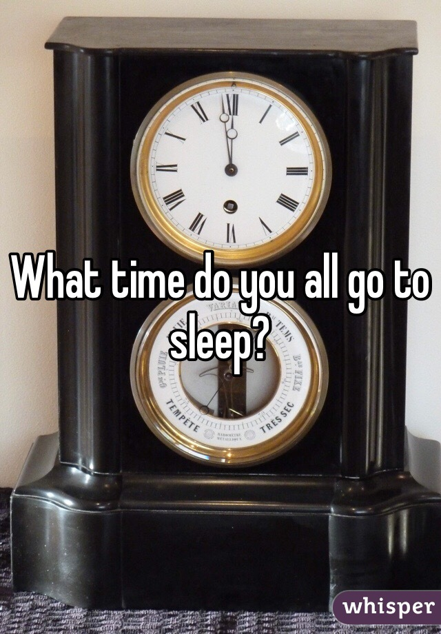 What time do you all go to sleep?