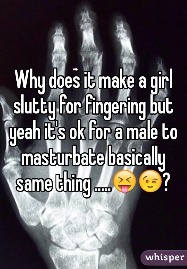 Why does it make a girl slutty for fingering but yeah it's ok for a male to masturbate basically same thing .....😝😉?