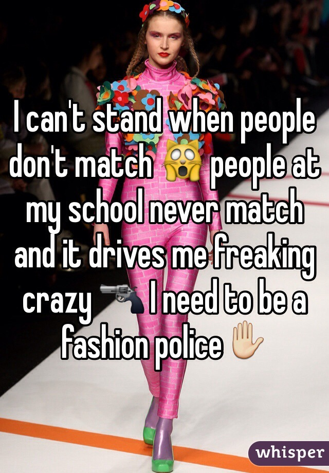 I can't stand when people don't match 🙀 people at my school never match and it drives me freaking crazy 🔫 I need to be a fashion police✋