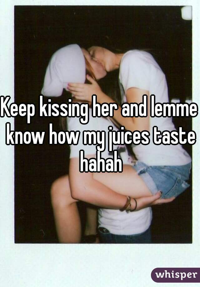 Keep kissing her and lemme know how my juices taste hahah