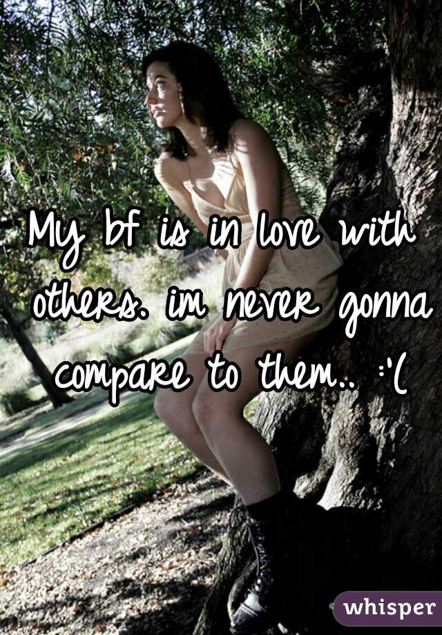 My bf is in love with others. im never gonna compare to them.. :'(