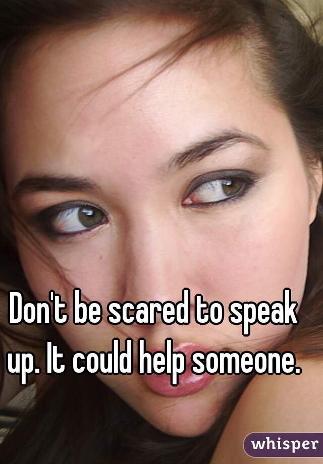 Don't be scared to speak up. It could help someone.