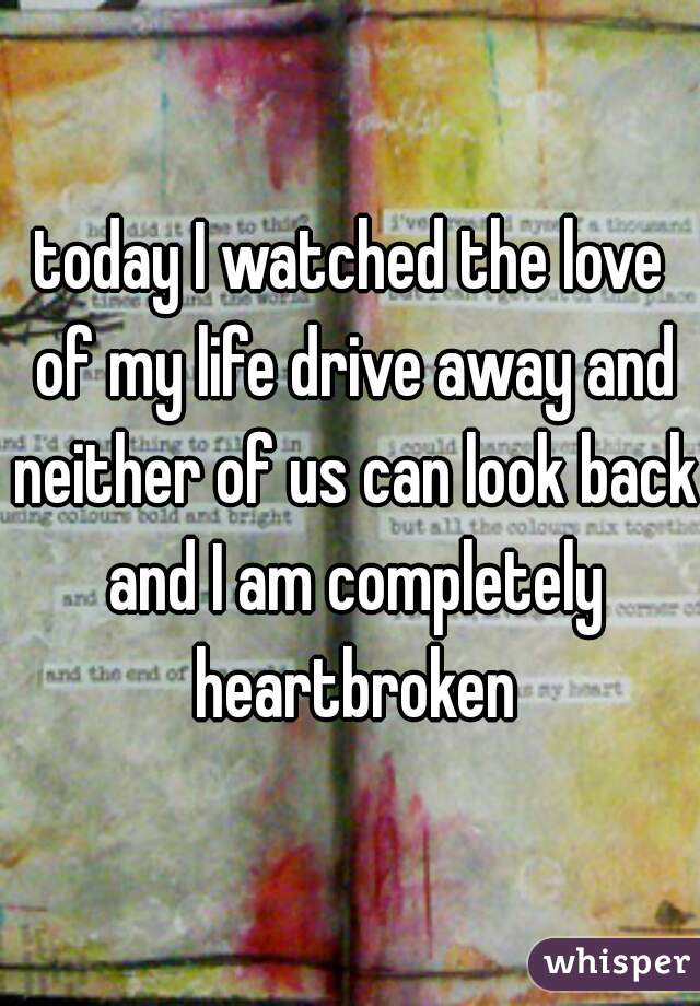 today I watched the love of my life drive away and neither of us can look back and I am completely heartbroken