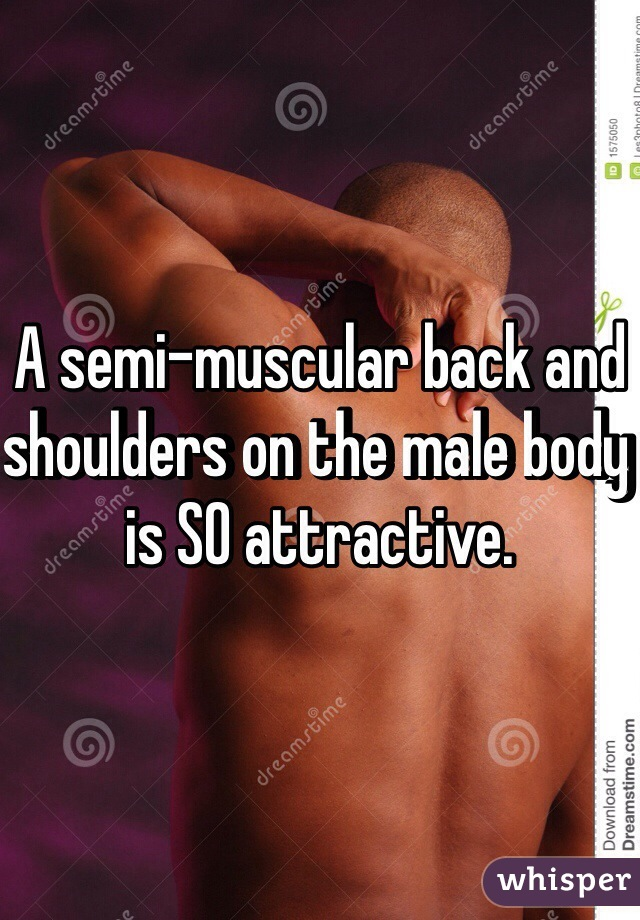 A semi-muscular back and shoulders on the male body is SO attractive.
