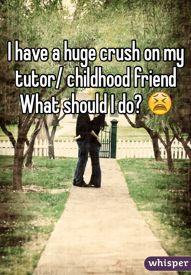 I have a huge crush on my tutor/ childhood friend What should I do? 😫