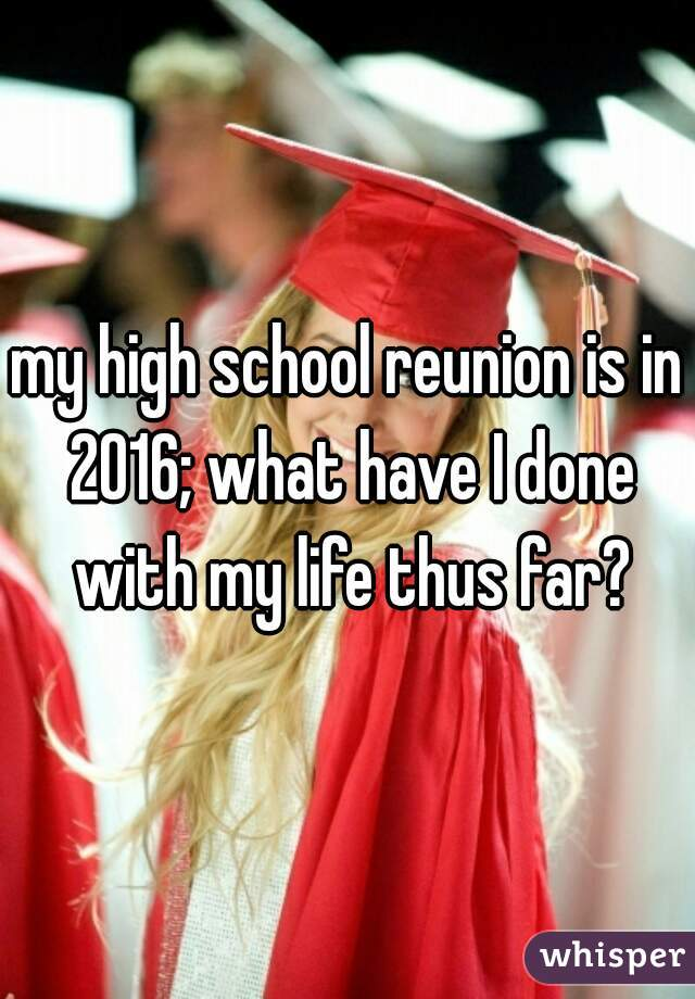 my high school reunion is in 2016; what have I done with my life thus far?