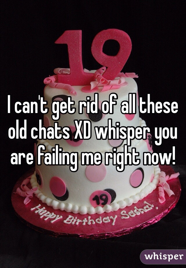 I can't get rid of all these old chats XD whisper you are failing me right now!