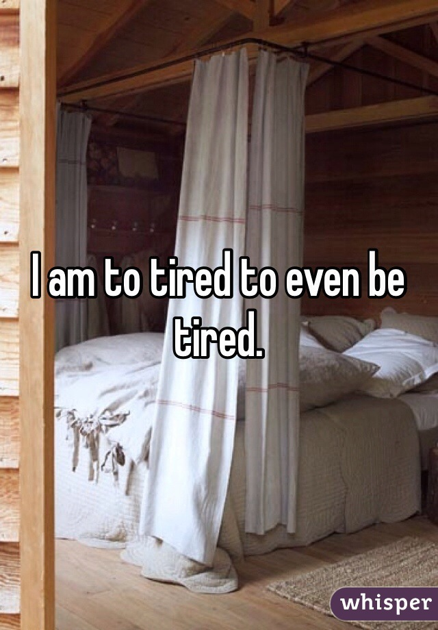 I am to tired to even be tired.