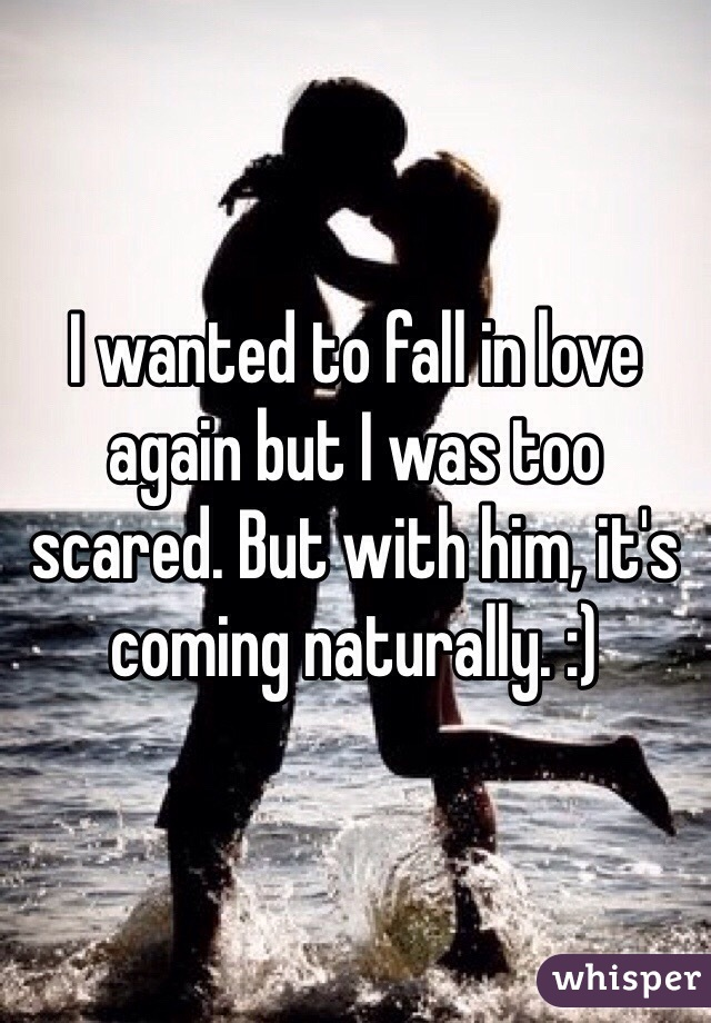 I wanted to fall in love again but I was too scared. But with him, it's coming naturally. :)