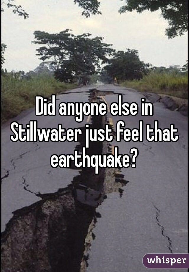 Did anyone else in Stillwater just feel that earthquake?
