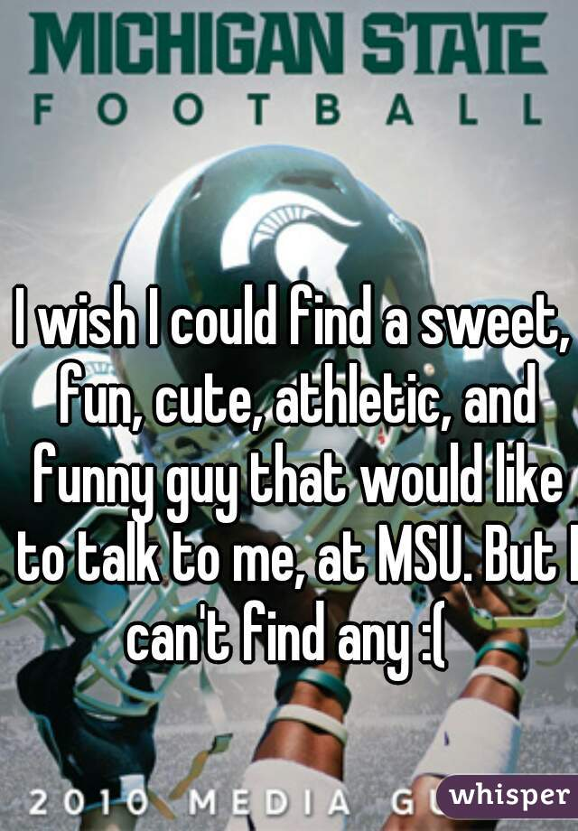 I wish I could find a sweet, fun, cute, athletic, and funny guy that would like to talk to me, at MSU. But I can't find any :(