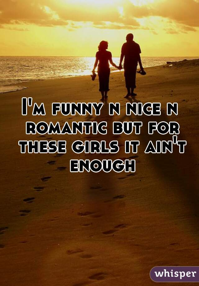 I'm funny n nice n romantic but for these girls it ain't enough