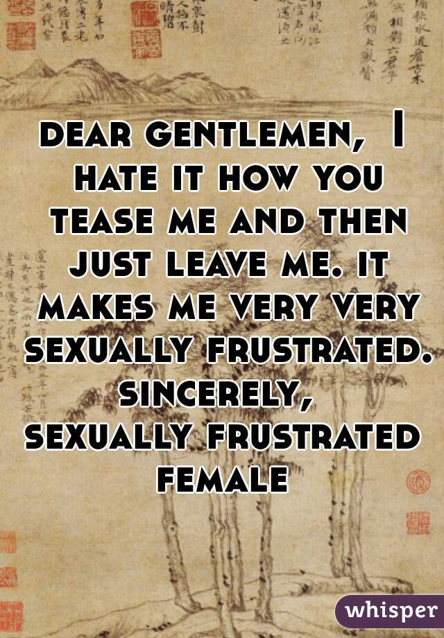 dear gentlemen,  I hate it how you tease me and then just leave me. it makes me very very sexually frustrated.  sincerely,  sexually frustrated female