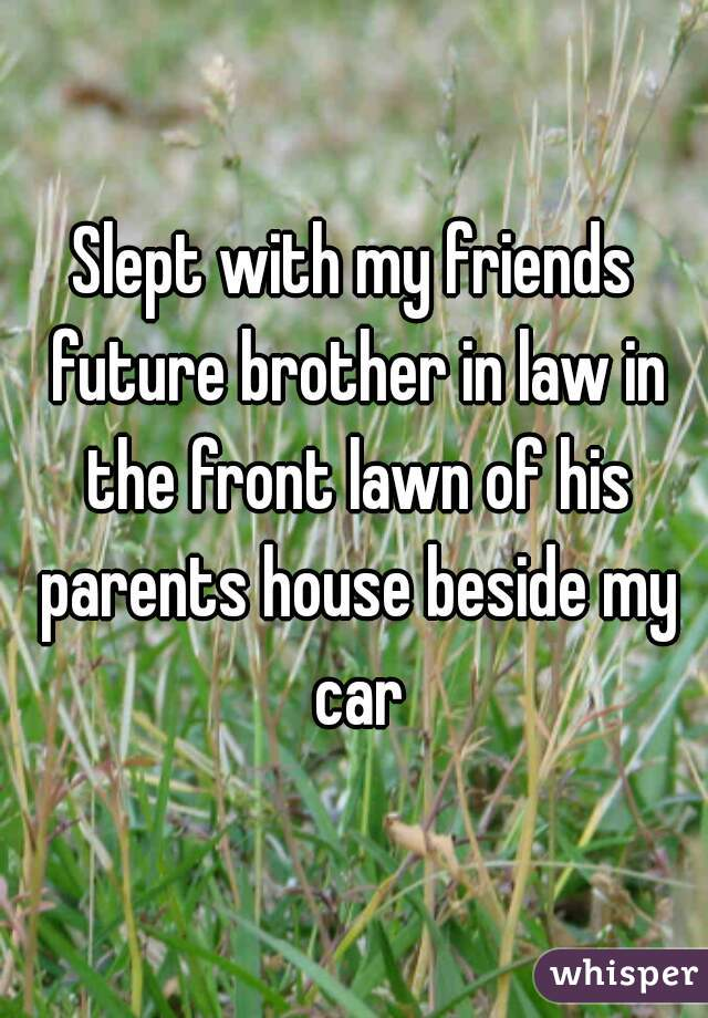 Slept with my friends future brother in law in the front lawn of his parents house beside my car