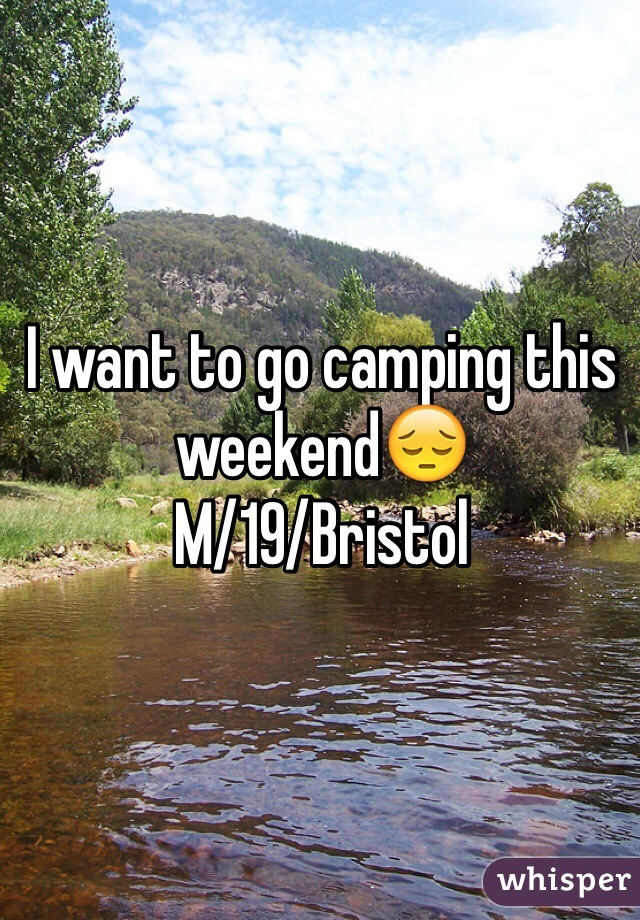 I want to go camping this weekend😔 M/19/Bristol