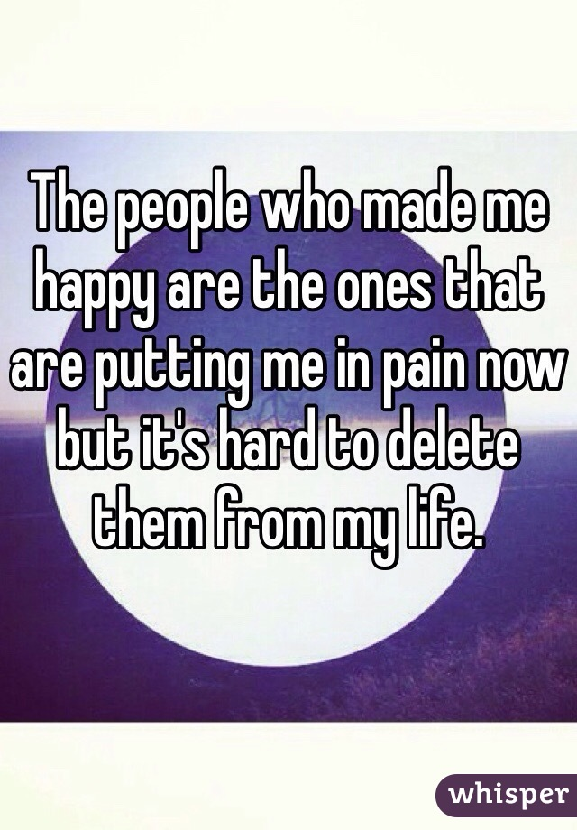 The people who made me happy are the ones that are putting me in pain now but it's hard to delete them from my life.
