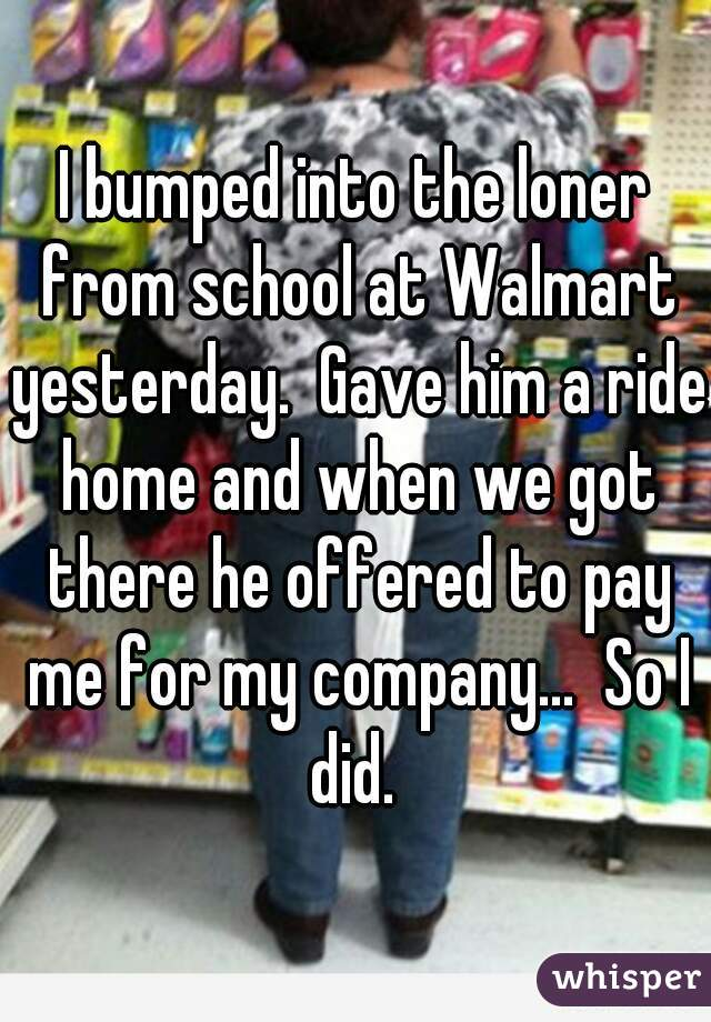I bumped into the loner from school at Walmart yesterday.  Gave him a ride home and when we got there he offered to pay me for my company...  So I did.