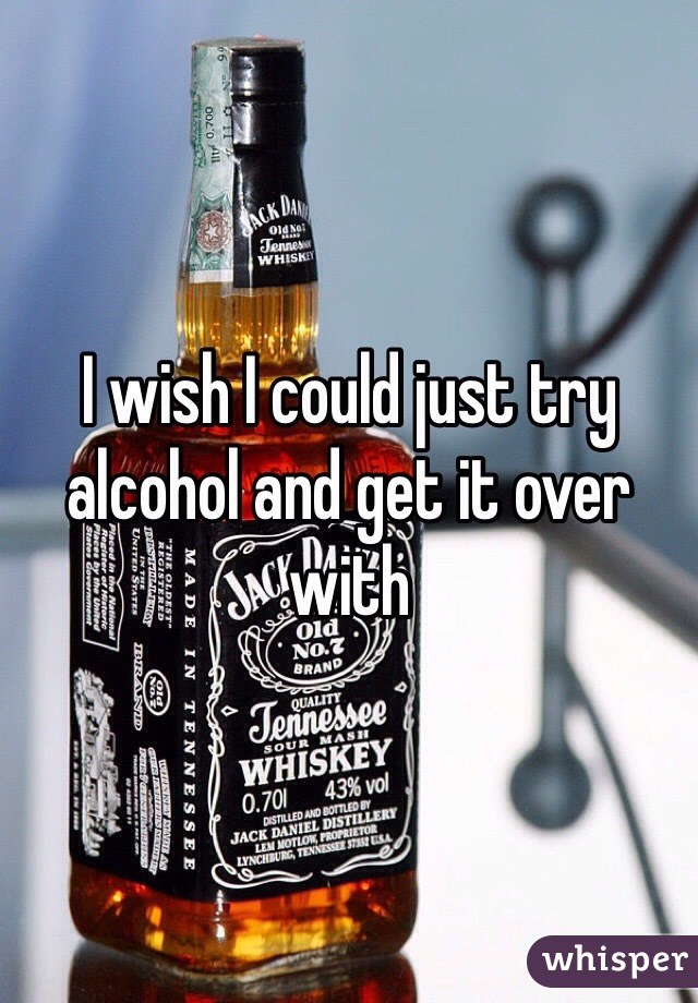 I wish I could just try alcohol and get it over with