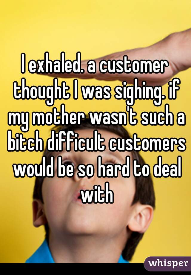I exhaled. a customer thought I was sighing. if my mother wasn't such a bitch difficult customers would be so hard to deal with