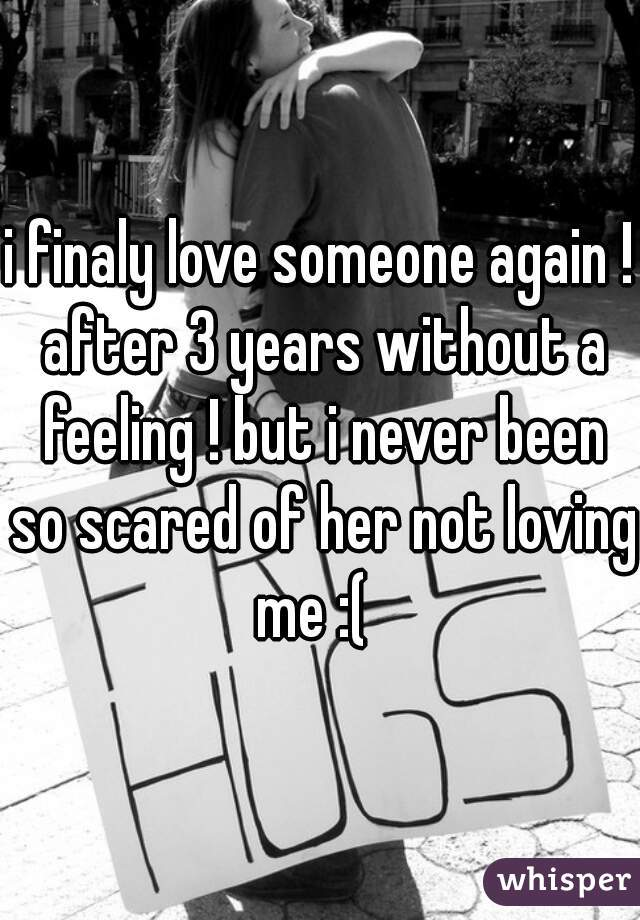 i finaly love someone again ! after 3 years without a feeling ! but i never been so scared of her not loving me :(