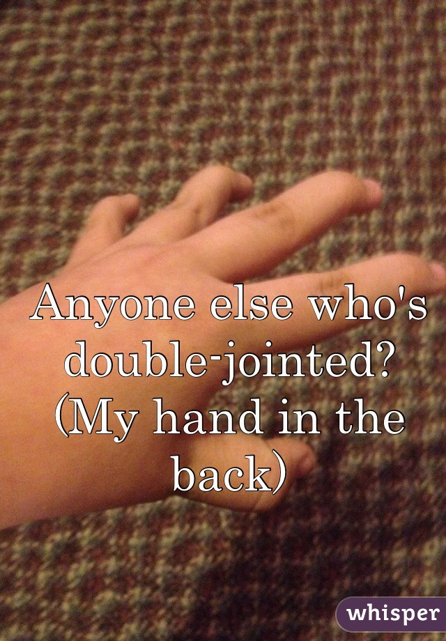 Anyone else who's double-jointed? (My hand in the back)