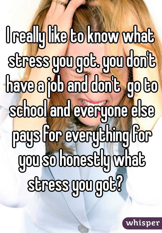 I really like to know what stress you got. you don't have a job and don't  go to school and everyone else pays for everything for you so honestly what stress you got?