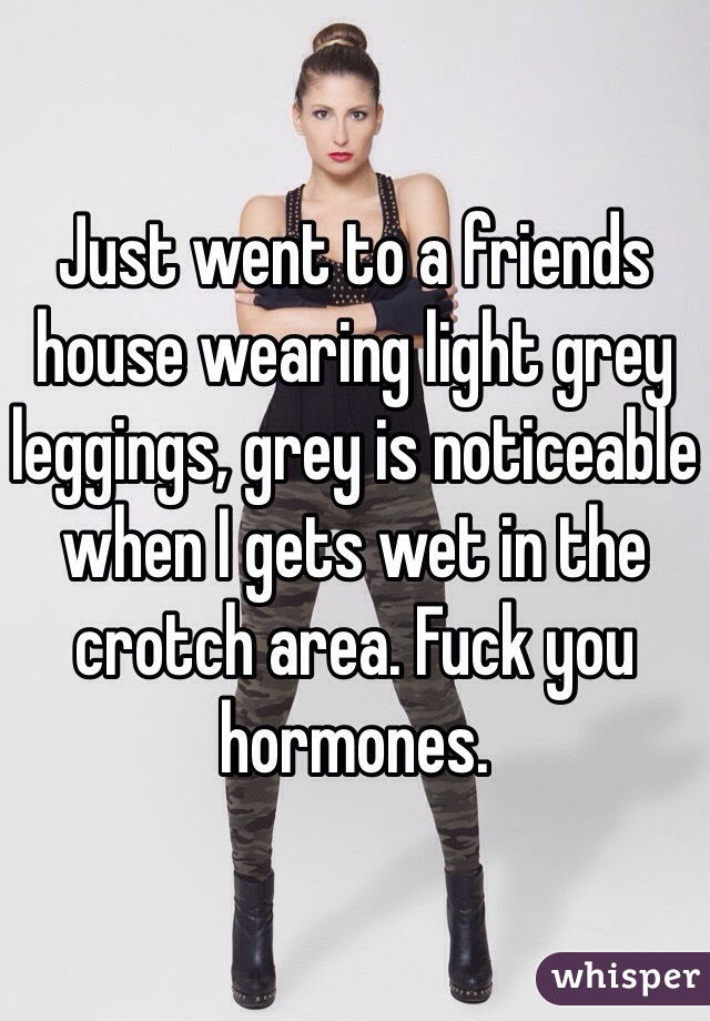Just went to a friends house wearing light grey leggings, grey is noticeable when I gets wet in the crotch area. Fuck you hormones.