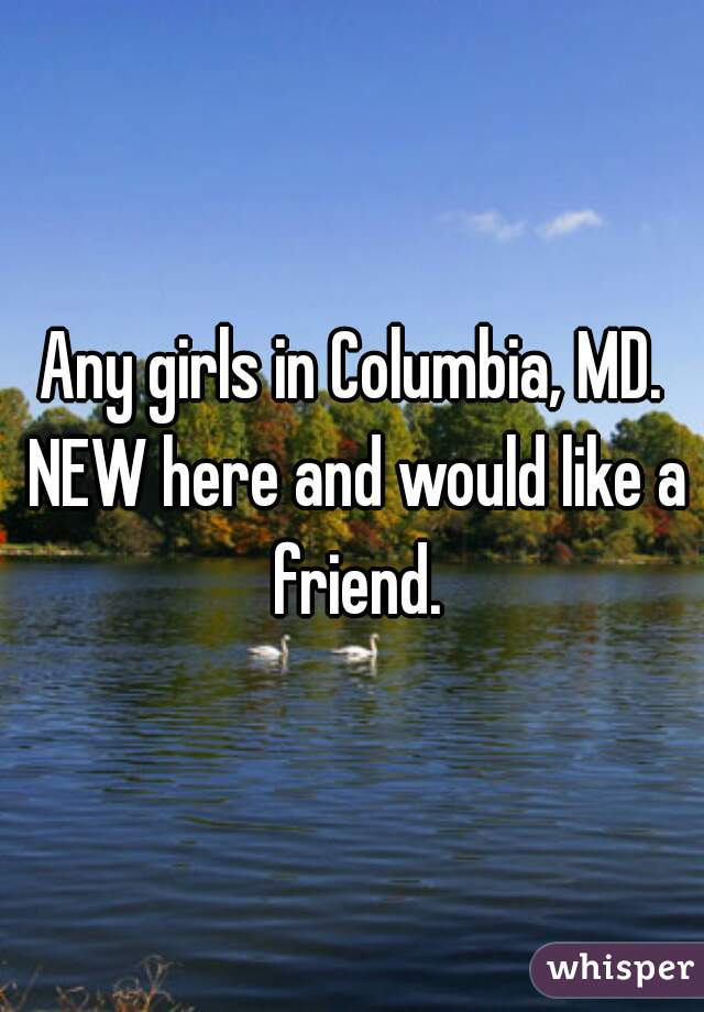 Any girls in Columbia, MD. NEW here and would like a friend.