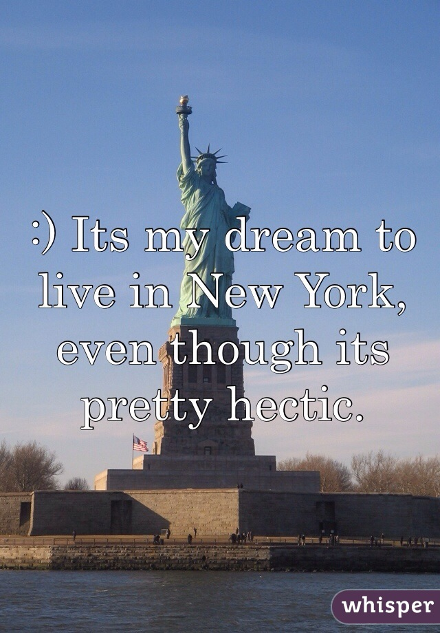 :) Its my dream to live in New York, even though its pretty hectic.