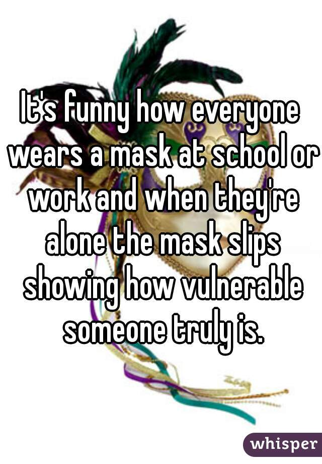 It's funny how everyone wears a mask at school or work and when they're alone the mask slips showing how vulnerable someone truly is.