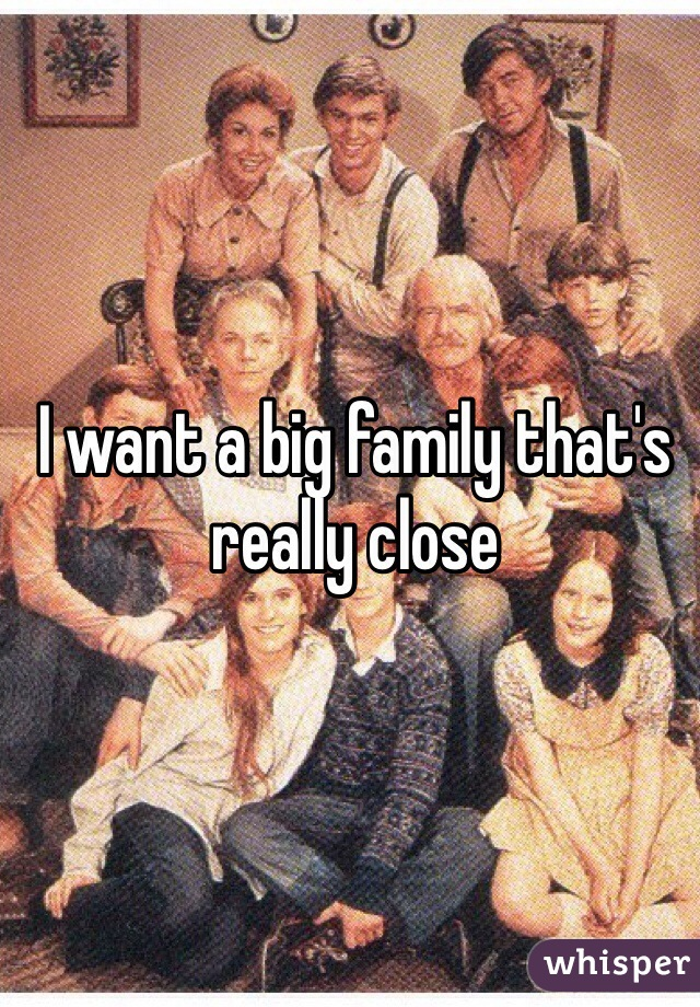 I want a big family that's really close