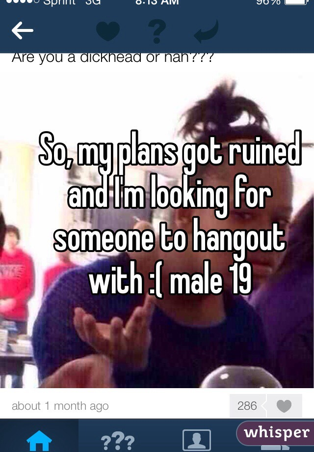 So, my plans got ruined and I'm looking for someone to hangout with :( male 19