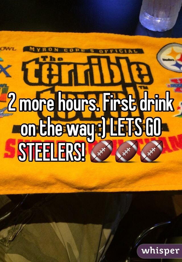2 more hours. First drink on the way :) LETS GO STEELERS! 🏈🏈🏈