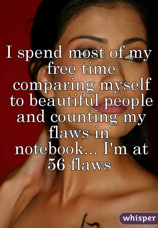 I spend most of my free time comparing myself to beautiful people and counting my flaws in  notebook... I'm at 56 flaws