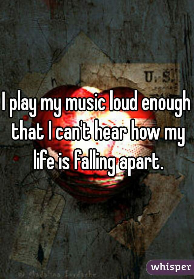 I play my music loud enough that I can't hear how my life is falling apart.