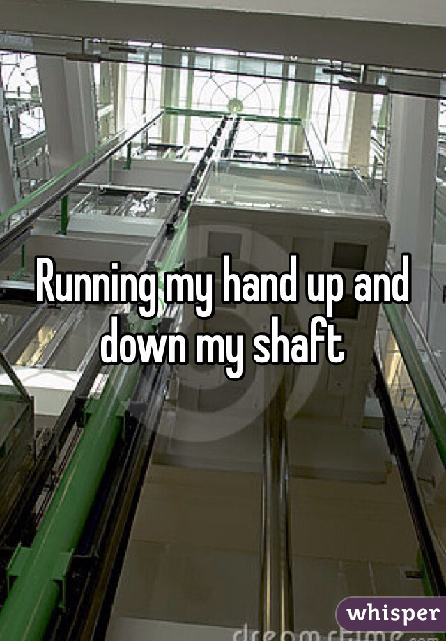 Running my hand up and down my shaft