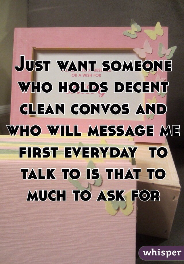 Just want someone who holds decent clean convos and who will message me first everyday  to talk to is that to much to ask for