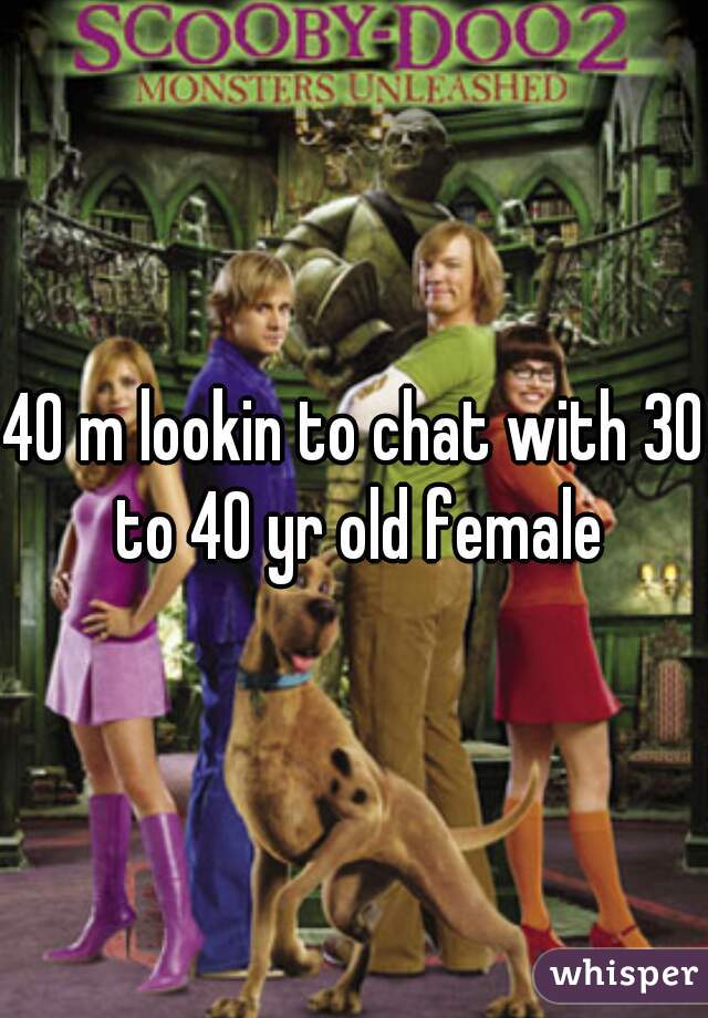 40 m lookin to chat with 30 to 40 yr old female