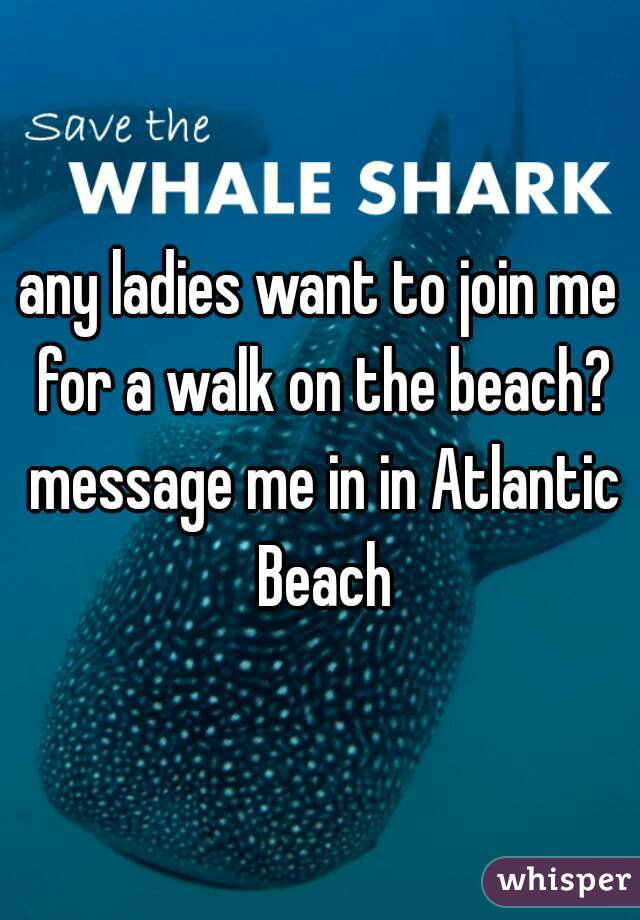any ladies want to join me for a walk on the beach? message me in in Atlantic Beach