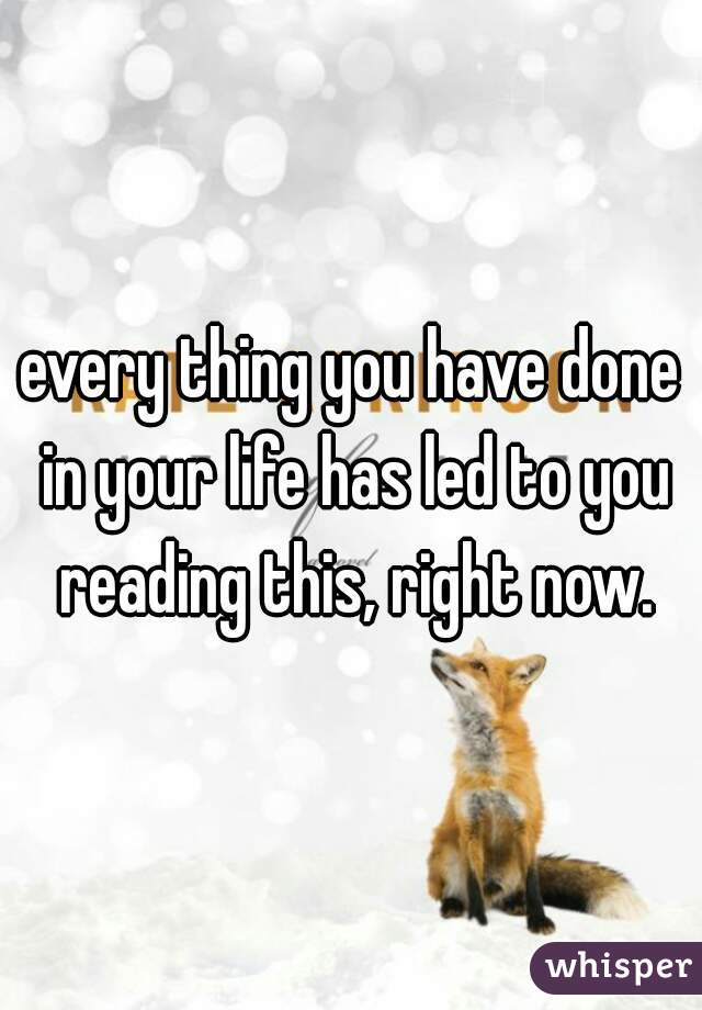 every thing you have done in your life has led to you reading this, right now.