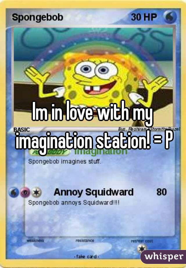 Im in love with my imagination station! = P