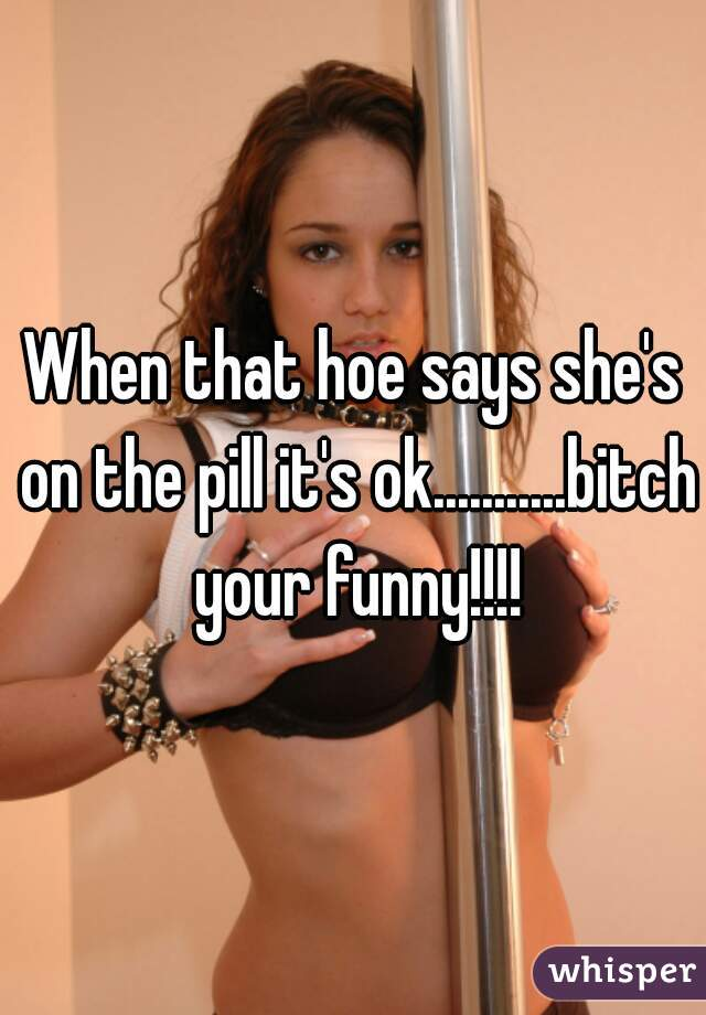When that hoe says she's on the pill it's ok...........bitch your funny!!!!