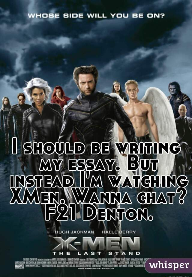 I should be writing my essay. But instead I'm watching XMen. Wanna chat? F21 Denton.