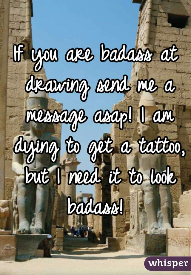 If you are badass at drawing send me a message asap! I am dying to get a tattoo, but I need it to look badass!